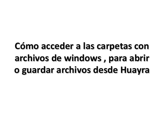 Cómo acceder a las carpetas con archivos de windows , para abrir o guardar archivos desde Huayra