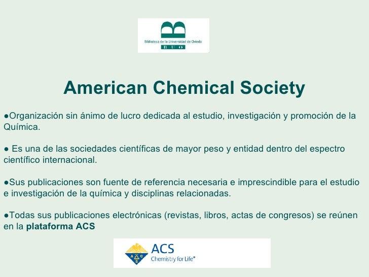 American Chemical Society ●  Es una organización sin ánimo de lucro dedicada al estudio, investigación y promoción de la Q...