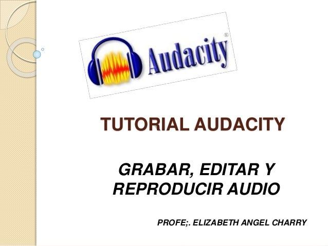 TUTORIAL AUDACITY  GRABAR, EDITAR Y  REPRODUCIR AUDIO  PROFE;. ELIZABETH ANGEL CHARRY