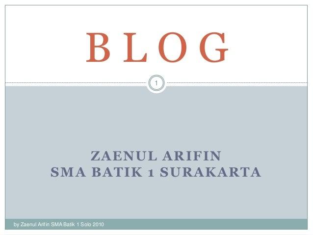 ZAENUL ARIFIN SMA BATIK 1 SURAKARTA by Zaenul Arifin SMA Batik 1 Solo 2010 1 B L O G