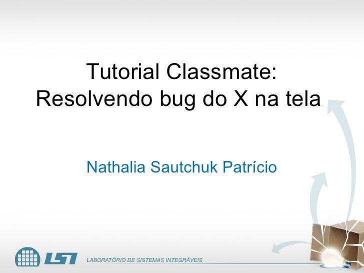 Tutorial Classmate: Resolvendo bug do X na tela      Nathalia Sautchuk Patrício
