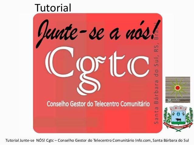 Tutorial Tutorial Junte-se NÓS! Cgtc – Conselho Gestor do Telecentro Comunitário Info.com, Santa Bárbara do Sul