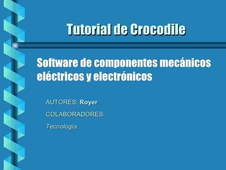 Tutorial de Crocodile <ul><li>AUTORES:  Royer </li></ul><ul><li>COLABORADORES:  </li></ul><ul><li>Tecnología  </li></ul>So...