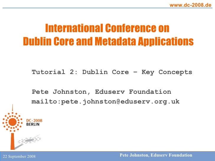 Tutorial 2: Dublin Core – Key Concepts Pete Johnston, Eduserv Foundation mailto:pete.johnston@eduserv.org.uk
