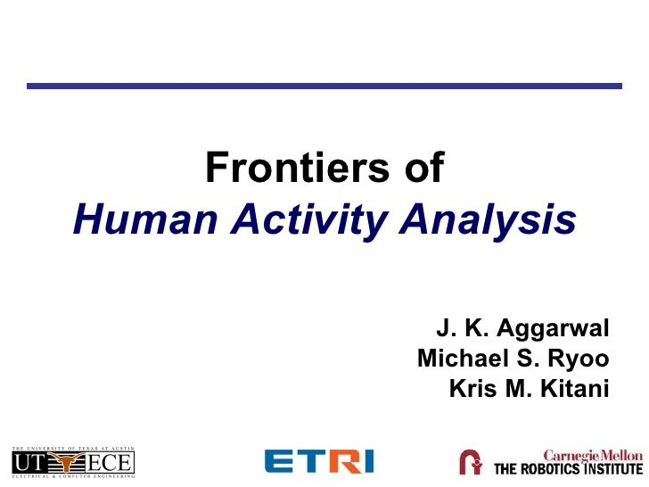 Frontiers ofHuman Activity Analysis                J. K. Aggarwal               Michael S. Ryoo                 Kris M. Ki...