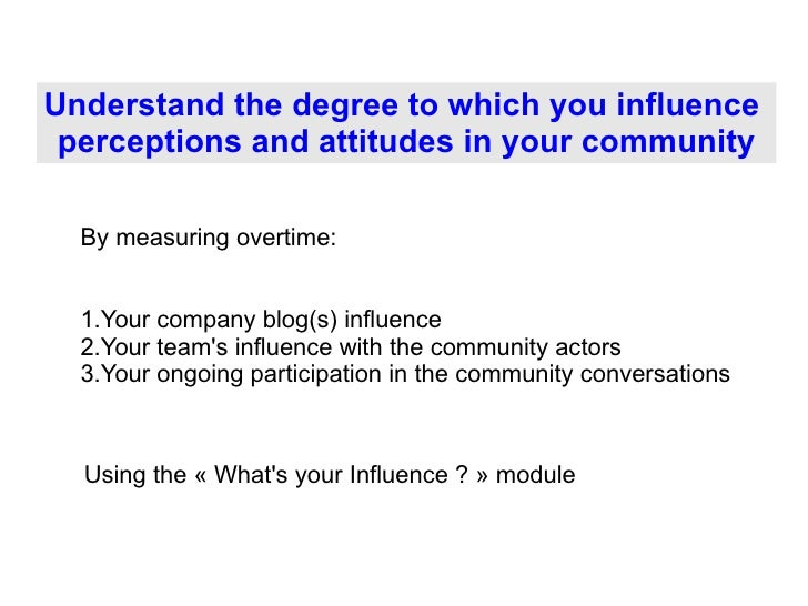 Understand the degree to which you influence  perceptions and attitudes in your community <ul><li>Your company blog(s) inf...