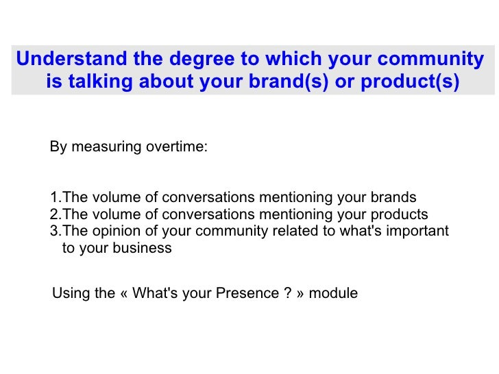 Understand the degree to which your community  is talking about your brand(s) or product(s) <ul><li>The volume of conversa...