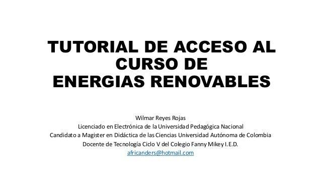 TUTORIAL DE ACCESO AL  CURSO DE  ENERGIAS RENOVABLES  Wilmar Reyes Rojas  Licenciado en Electrónica de la Universidad Peda...