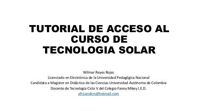 TUTORIAL DE ACCESO AL CURSO DE TECNOLOGIA SOLAR Wilmar Reyes Rojas Licenciado en Electrónica de la Universidad Pedagógica ...