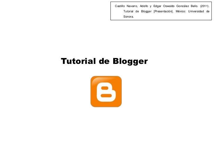 Castillo Navarro, Adolfo y Edgar Oswaldo González Bello. (2011).                Tutorial de Blogger [Presentación]. México...