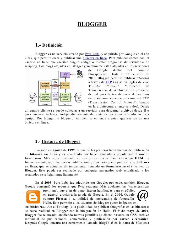 BLOGGER       1.- Definición        Blogger es un servicio creado por Pyra Labs, y adquirido por Google en el año2003, que...