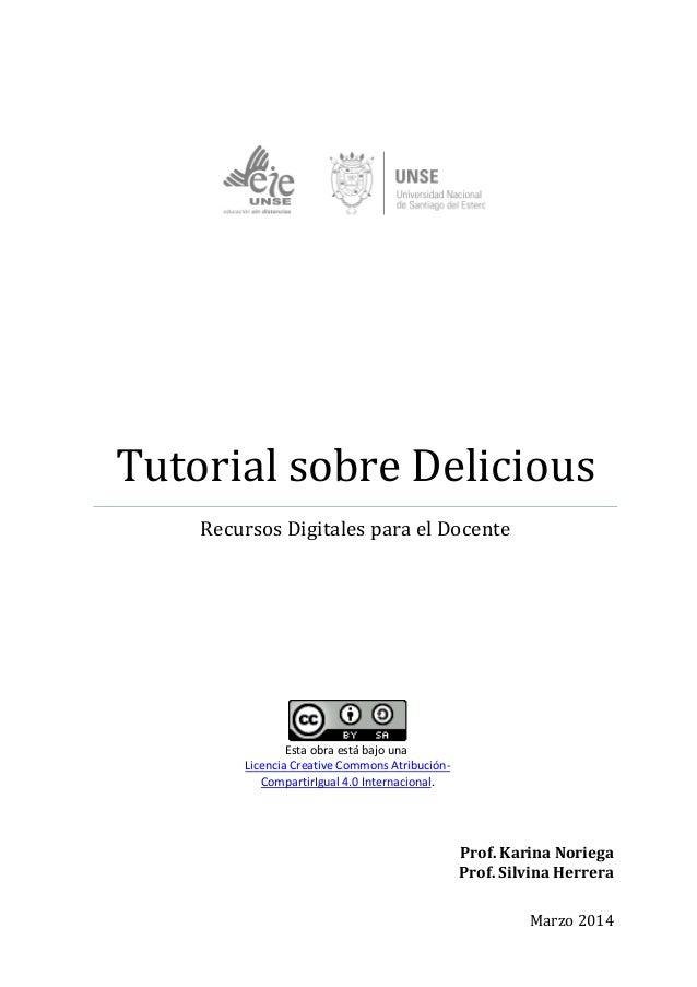 Tutorial sobre Delicious Recursos Digitales para el Docente Prof. Karina Noriega Prof. Silvina Herrera Marzo 2014 Esta obr...
