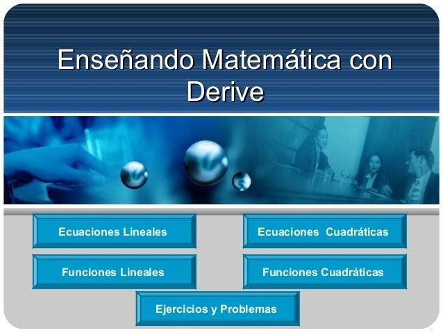 Enseñando Matemática conEnseñando Matemática con DeriveDerive Ecuaciones Lineales Funciones CuadráticasFunciones Lineales ...