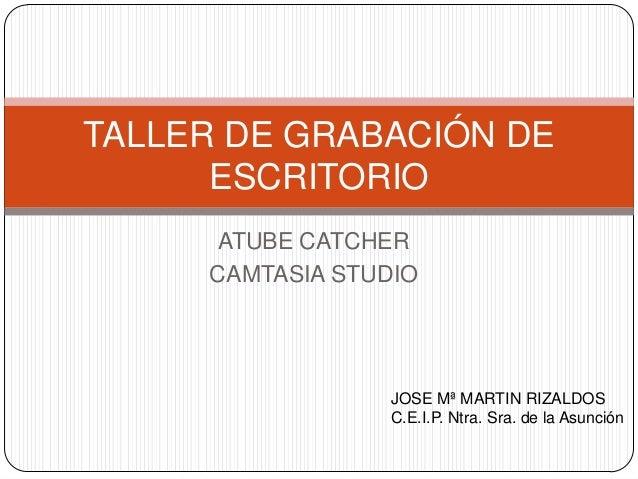 TALLER DE GRABACIÓN DE ESCRITORIO ATUBE CATCHER CAMTASIA STUDIO  JOSE Mª MARTIN RIZALDOS C.E.I.P. Ntra. Sra. de la Asunció...