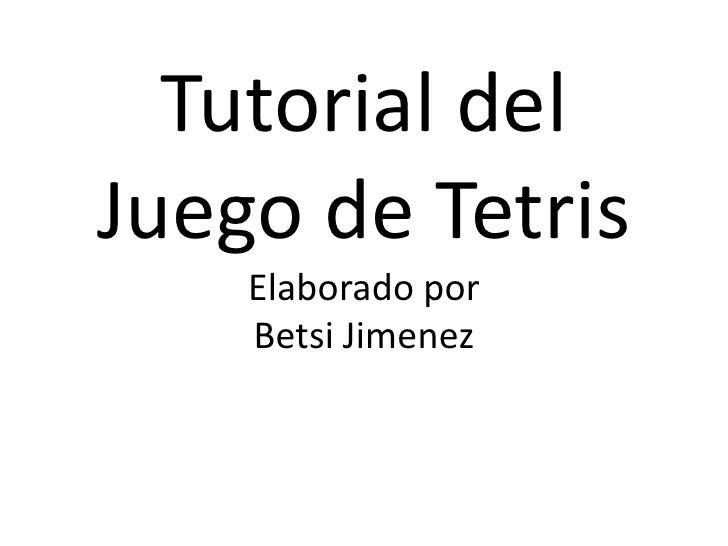 Tutorial delJuego de Tetris    Elaborado por    Betsi Jimenez
