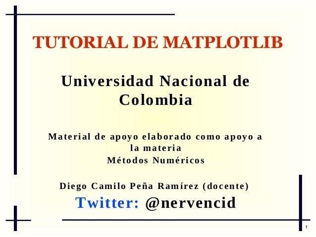 TUTORIAL DE MATPLOTLIB Universidad Nacional de Colombia M a t e r i a l d e ap o y o e l a b o r a d o c o m o a p o y o a...
