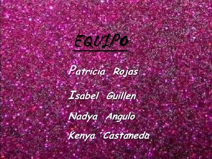 EQUIPOPatricia   RojasIsabel GuillenNadya AnguloKenya Castaneda