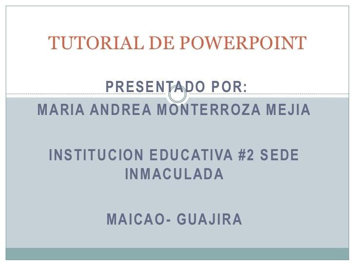 TUTORIAL DE POWERPOINT       PRESENTADO POR:MARIA ANDREA MONTERROZA MEJIA INSTITUCION EDUCATIVA #2 SEDE          INMACULAD...