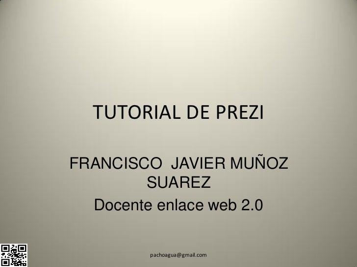 TUTORIAL DE PREZIFRANCISCO JAVIER MUÑOZ        SUAREZ  Docente enlace web 2.0        pachoagua@gmail.com