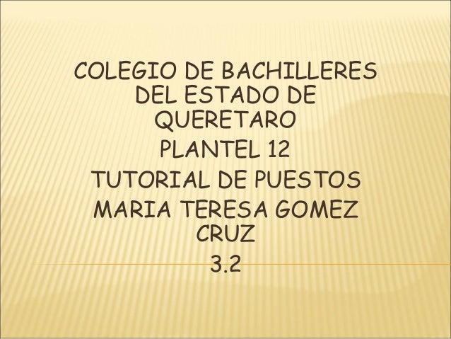 COLEGIO DE BACHILLERES DEL ESTADO DE QUERETARO PLANTEL 12 TUTORIAL DE PUESTOS MARIA TERESA GOMEZ CRUZ 3.2