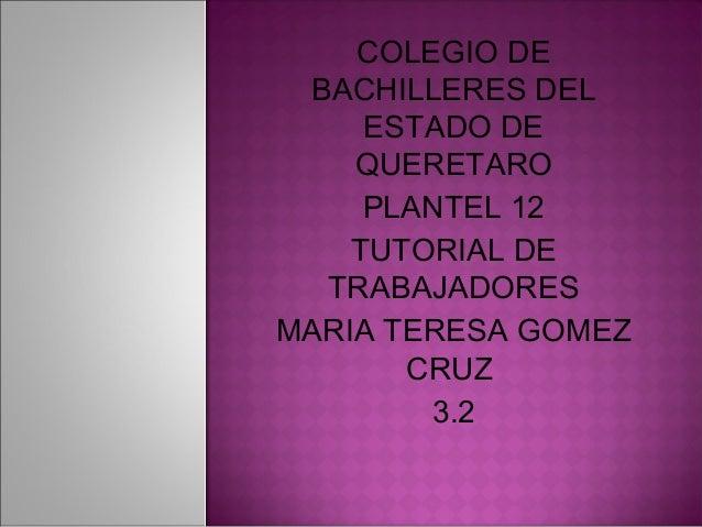 COLEGIO DE BACHILLERES DEL ESTADO DE QUERETARO PLANTEL 12 TUTORIAL DE TRABAJADORES MARIA TERESA GOMEZ CRUZ 3.2