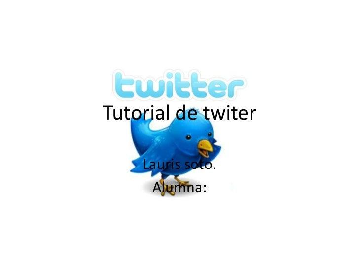 Tutorial de twiter    Lauris soto.     Alumna:
