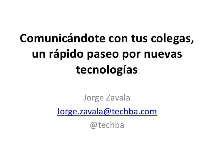 Comunicándote con tus colegas,un rápido paseo por nuevas tecnologías<br />Jorge Zavala<br />Jorge.zavala@techba.com<br />@...