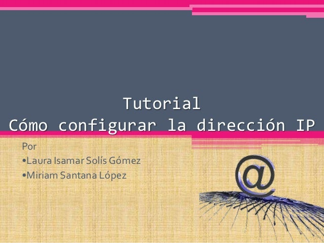TutorialCómo configurar la dirección IP Por •Laura Isamar Solís Gómez •Miriam Santana López