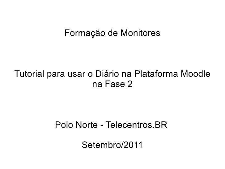 Formação de Monitores Tutorial para usar o Diário na Plataforma Moodle na Fase 2 Polo Norte - Telecentros.BR  Setembro/2011