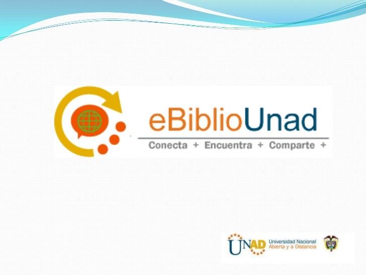 Como Ingresar Para ingresar a e-BilioUnad, debes entrar a la página de  la Unad www.unad.edu.co Hacer clic en la pestaña...