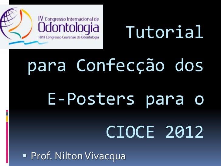 Tutorial para Confecção dos     E-Posters para o                  CIOCE 2012 Prof. Nilton Vivacqua