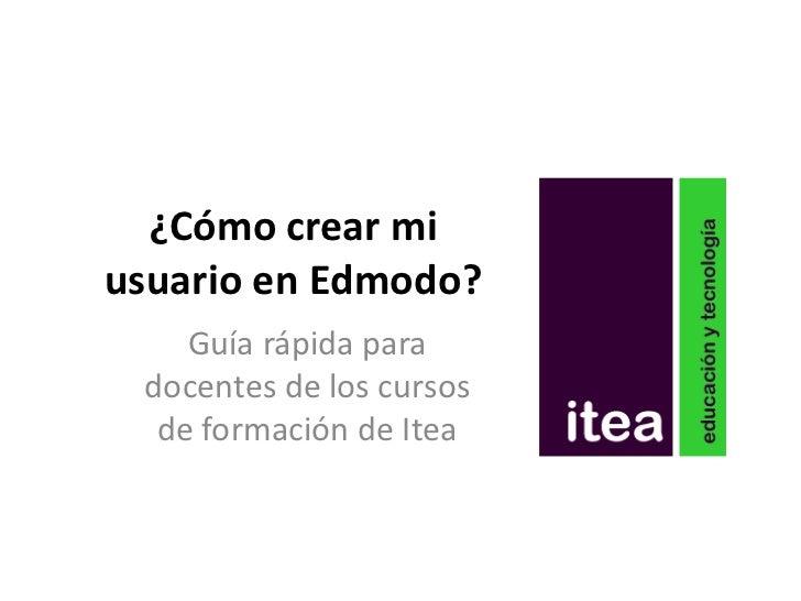 ¿Cómo crear miusuario en Edmodo?    Guía rápida para docentes de los cursos  de formación de Itea