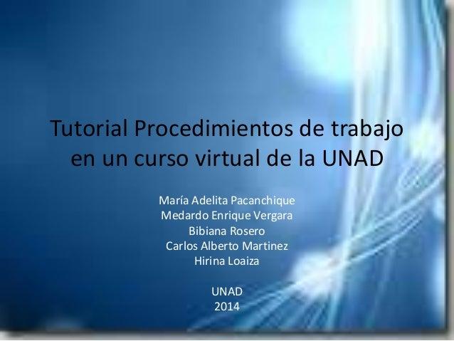 Tutorial Procedimientos de trabajo en un curso virtual de la UNAD María Adelita Pacanchique Medardo Enrique Vergara Bibian...