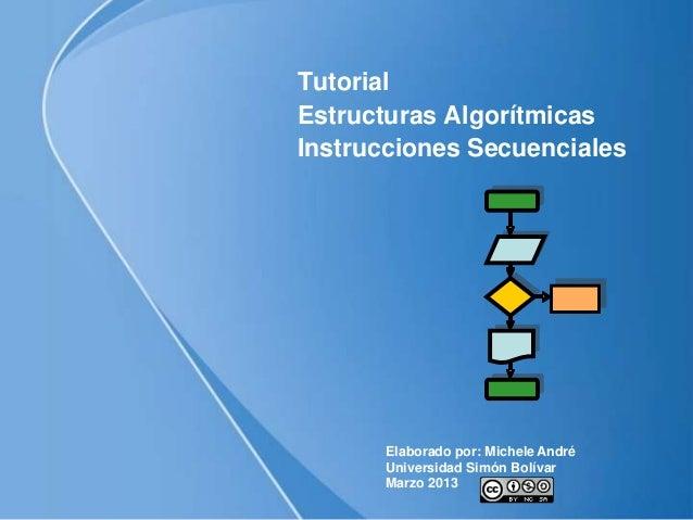 TutorialEstructuras AlgorítmicasInstrucciones Secuenciales      Elaborado por: Michele André      Universidad Simón Bolíva...