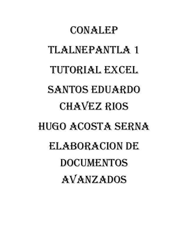 CONALEP TLALNEPANTLA 1 TUTORIAL EXCEL SANTOS EDUARDO CHAVEZ RIOS HUGO ACOSTA SERNA ELABORACION DE DOCUMENTOS AVANZADOS