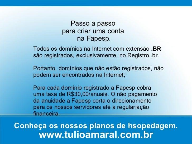 Conheça os nossos planos de hsopedagem. www.tulioamaral.com.br Passo a passo  para criar uma conta  na Fapesp. Todos os do...