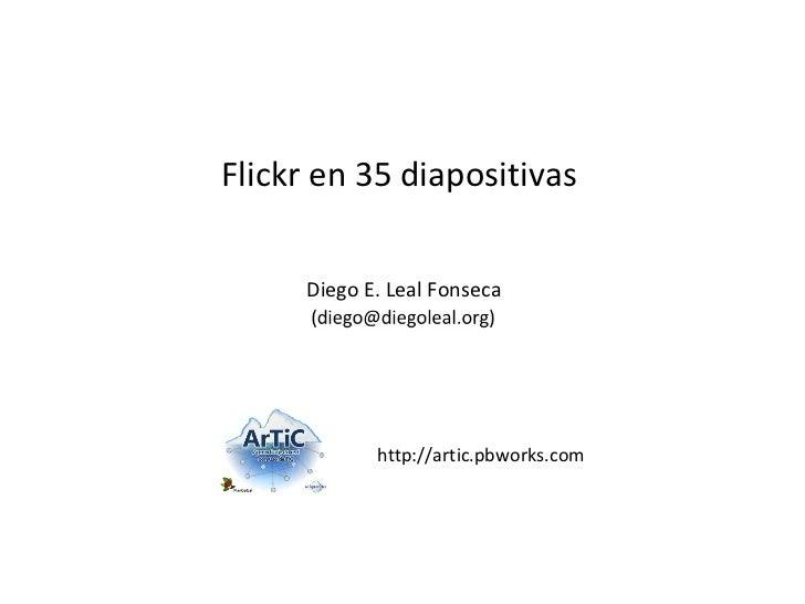 Flickr en 35 diapositivas     Diego E. Leal Fonseca            http://artic.pbworks.com