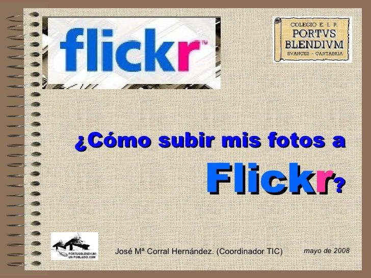 ¿Cómo subir mis fotos a   Flick r ? mayo de 2008 José Mª Corral Hernández. (Coordinador TIC)