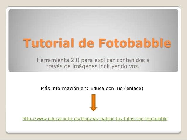 Tutorial de Fotobabble      Herramienta 2.0 para explicar contenidos a         través de imágenes incluyendo voz.        M...