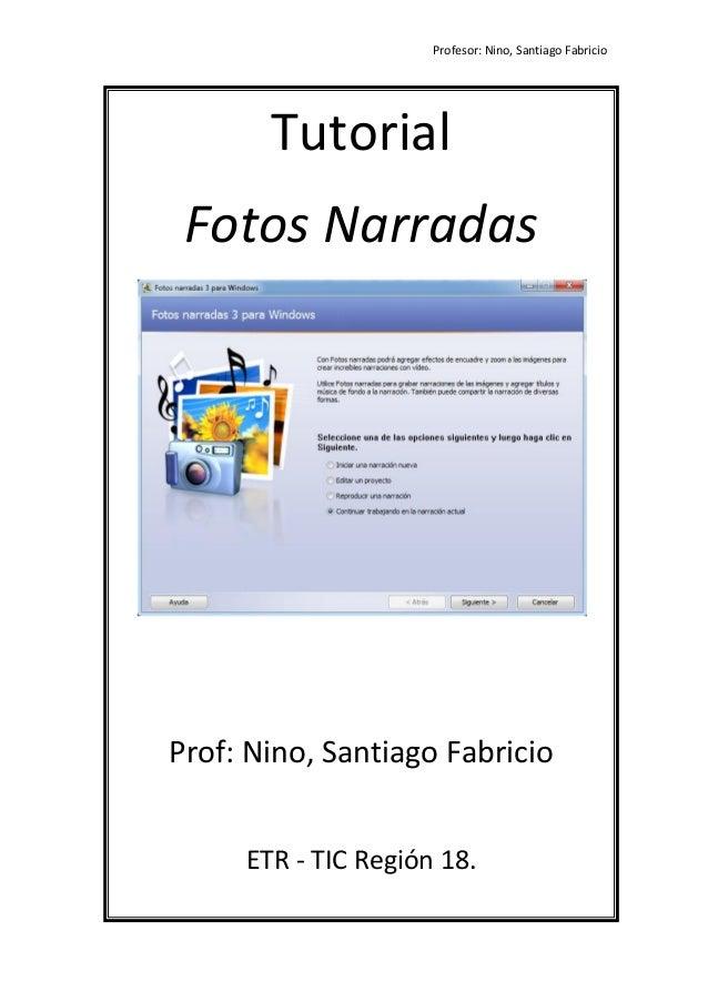 Profesor: Nino, Santiago Fabricio 0 Tutorial Fotos Narradas Prof: Nino, Santiago Fabricio ETR - TIC Región 18.