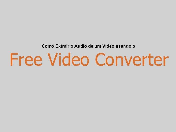 Como Extrair o Áudio de um Vídeo usando o    Free Video Converter