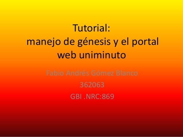 Tutorial: manejo de génesis y el portal web uniminuto Fabio Andrés Gómez Blanco 362063 GBI .NRC:869