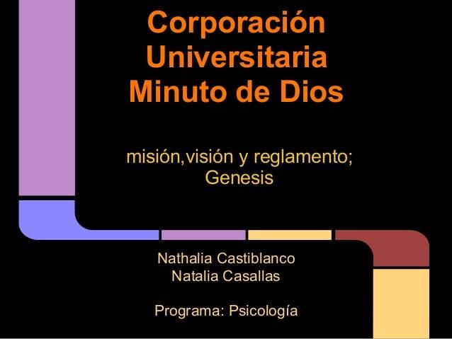 Corporación Universitaria Minuto de Dios Nathalia Castiblanco Natalia Casallas Programa: Psicología misión,visión y reglam...
