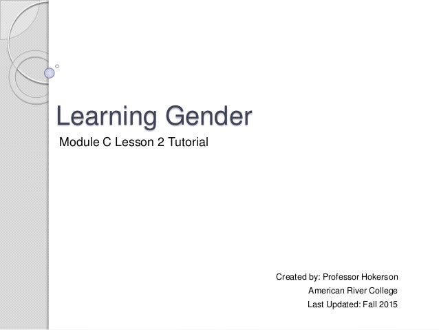 Learning Gender Created by: Professor Hokerson American River College Last Updated: Fall 2015 Module C Lesson 2 Tutorial