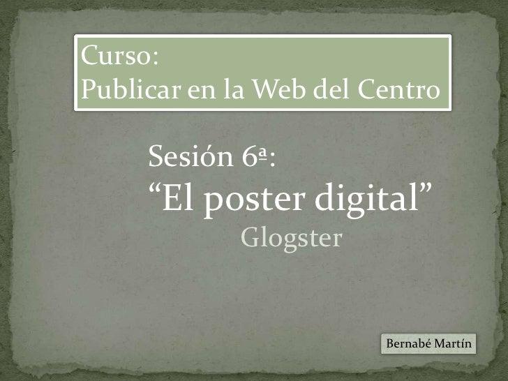 """Curso:<br />Publicar en la Web del Centro<br />Sesión 6ª:<br />""""El poster digital""""<br />Glogster<br />Bernabé Martín<br />"""