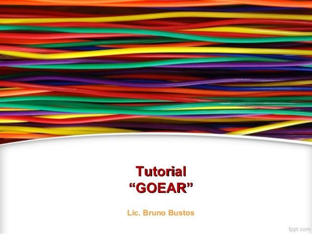 """TutorialTutorial """"GOEAR""""""""GOEAR"""" Lic. Bruno Bustos"""