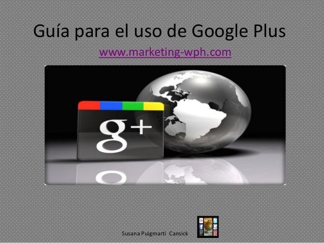 Guía para el uso de Google Plus www.marketing-wph.com  Susana Puigmartí Cansick