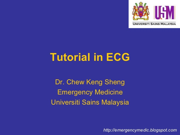 Tutorial in ECG Dr. Chew Keng Sheng Emergency Medicine Universiti Sains Malaysia http://emergencymedic.blogspot.com
