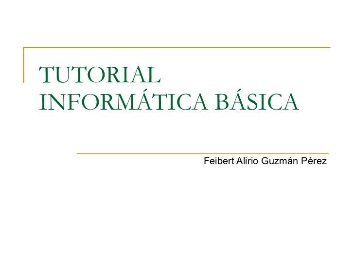 TUTORIAL  INFORMÁTICA BÁSICA  Feibert Alirio Guzmán Pérez