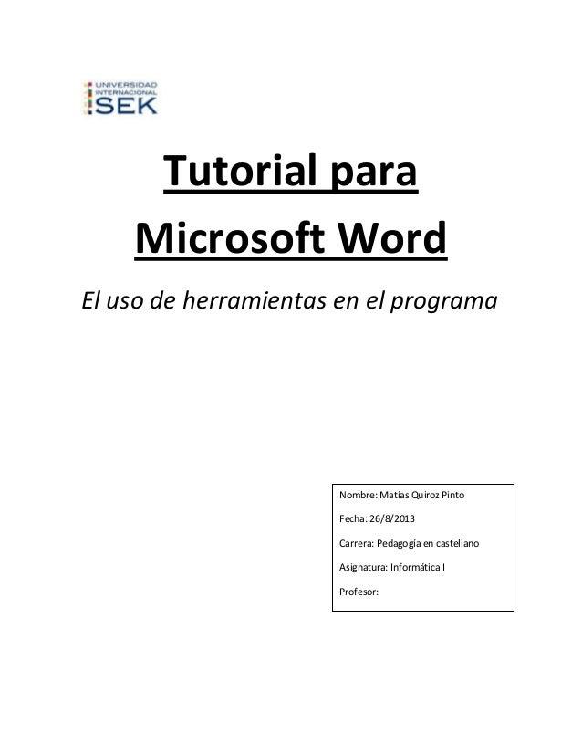 Tutorial para Microsoft Word El uso de herramientas en el programa  Nombre: Matías Quiroz Pinto Fecha: 26/8/2013 Carrera: ...